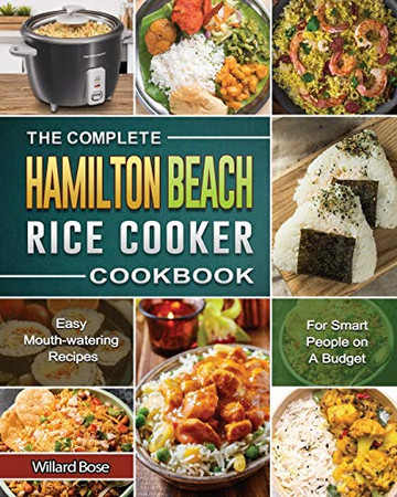 The Complete Hamilton Beach Rice Cooker Cookbook: Easy Mouth-watering Recipes for Smart People on A Budget - Paperback