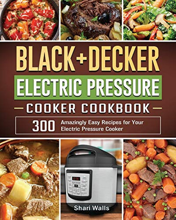 BLACK+DECKER Electric Pressure Cooker Cookbook: 300 Amazingly Easy Recipes for Your Electric Pressure Cooker - Paperback