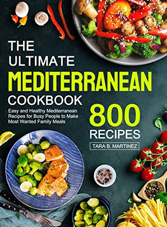 The Ultimate Mediterranean Cookbook: 800 Easy and Healthy Mediterranean Recipes for Busy People to Make Most Wanted Family Meals