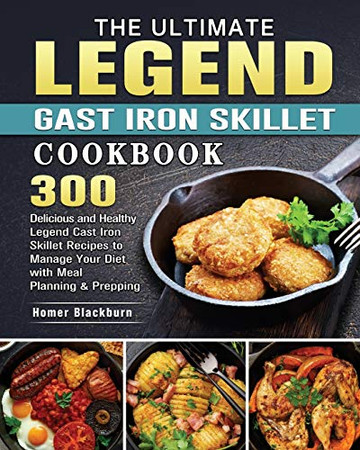 The Ultimate Legend Cast Iron Skillet Cookbook: 300 Delicious and Healthy Legend Cast Iron Skillet Recipes to Manage Your Diet with Meal Planning & Prepping - Paperback