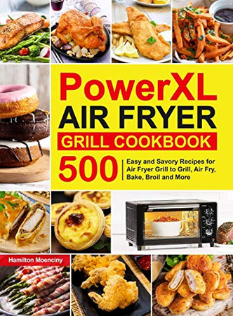 PowerXL Air Fryer Grill Cookbook: 500 Easy and Savory Recipes for Air Fryer Grill to Grill, Air Fry, Bake, Broil and More - Hardcover