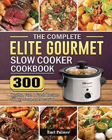 The Complete Elite Gourmet Slow Cooker Cookbook: 300 Healthy, Fast & Fresh Recipes for Any Taste and Occasion - Paperback