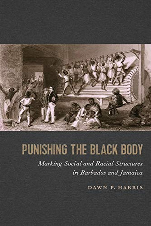 Punishing the Black Body: Marking Social and Racial Structures in Barbados and Jamaica (Race in the Atlantic World, 1700–1900 Ser.)