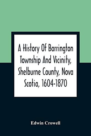 A History Of Barrington Township And Vicinity, Shelburne County, Nova Scotia, 1604-1870; With A Biographical And Genealogical Appendix