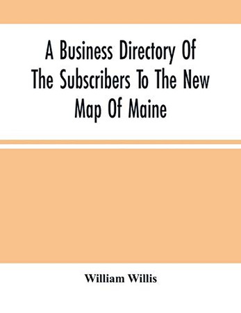 A Business Directory Of The Subscribers To The New Map Of Maine; With A Brief History And Description Of The State