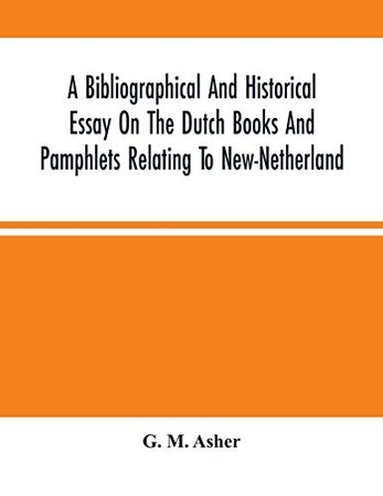 A Bibliographical And Historical Essay On The Dutch Books And Pamphlets Relating To New-Netherland: And To The Dutch West-India Company And To Its ... Of The Three Existing Views Of New-Amsterdam