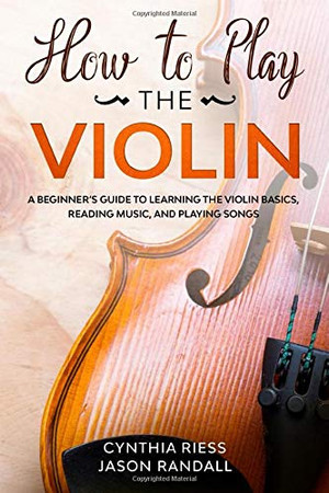 How to Play the Violin: A Beginner�s Guide to Learning the Violin Basics, Reading Music, and Playing Songs