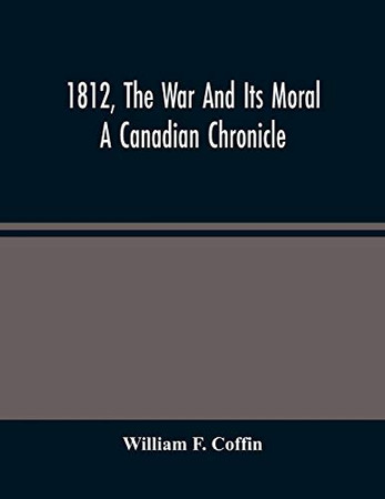 1812, The War And Its Moral: A Canadian Chronicle