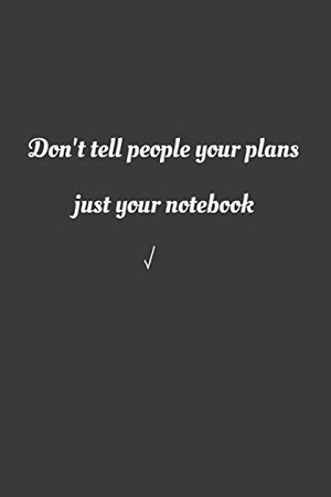 Don't tell people your plans, jut your notebook