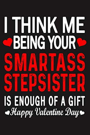 I Think Me Being Your Smartass STEPSISTER Is Enough Of A Gift Happy Valentine Day