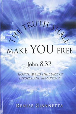 THE TRUTH SHALL MAKE YOU FREE John 8: 32: How to Avoid the Curse of Divorce and Remarriage