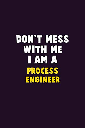 Don't Mess With Me, I Am A Process Engineer: 6X9 Career  Pride 120 pages Writing Notebooks