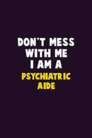 Don't Mess With Me, I Am A Psychiatric Aide: 6X9 Career  Pride 120 pages Writing Notebooks
