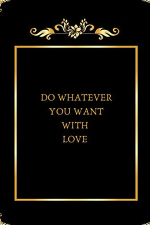 DO WHATEVER YOU WANT WITH LOVE