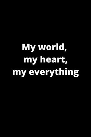 My world, my heart, my everything: 120 PAGES 6X9
