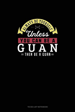 Always Be Yourself Unless You Can Be A Guan Then Be A Guan: To Do List Notebook