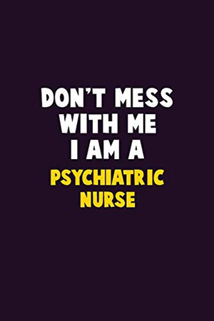 Don't Mess With Me, I Am A Psychiatric nurse: 6X9 Career  Pride 120 pages Writing Notebooks