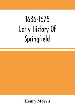 1636-1675; Early History Of Springfield: An Address Delivered October 16, 1875, On The Two Hundredth Anniversary Of The Burning Of The Town By The Indians