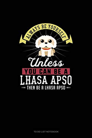 Always Be Yourself Unless You Can Be A Lhasa Apso Then Be A Lhasa Apso: To Do List Notebook