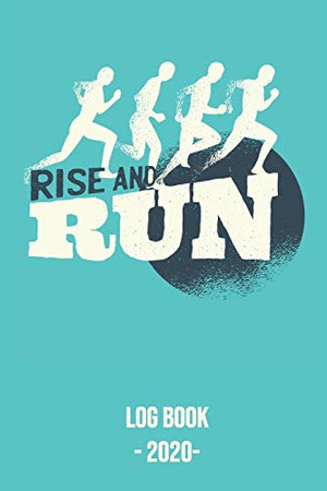 Rise and Run Log Book 2020: Log book for keeping track of your runs in 2020 and beyond. Day by day record calendar for monthly and yearly workout planning.