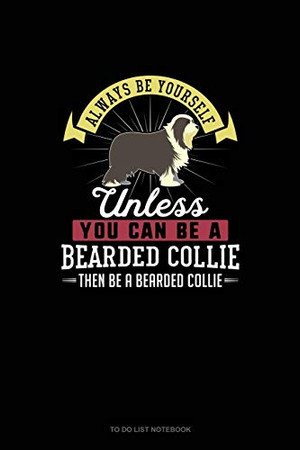 Always Be Yourself Unless You Can Be A Bearded Collie Then Be A Bearded Collie: To Do List Notebook