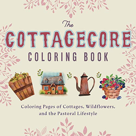 Cottagecore Coloring Book: Coloring Pages of Cottages, Wildflowers, and the Pastoral Lifestyle