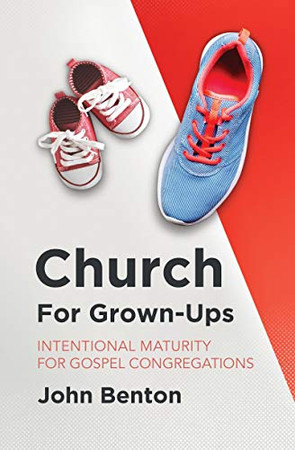 Church for Grown–Ups: Intentional Maturity for Gospel Congregations