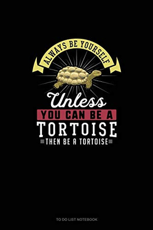 Always Be Yourself Unless You Can Be A Tortoise Then Be A Tortoise: To Do List Notebook