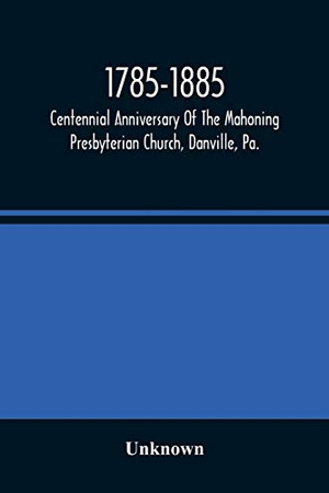 1785-1885, Centennial Anniversary Of The Mahoning Presbyterian Church, Danville, Pa., Commemorative Services And Historical Discources