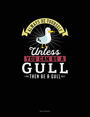 Always Be Yourself Unless You Can Be A Gull Then Be A Gull: Sketchbook