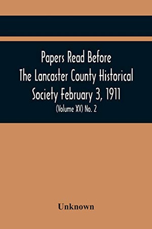 Papers Read Before The Lancaster County Historical Society February 3, 1911; History Herself, As Seen In Her Own Workshop; (Volume Xv) No. 2