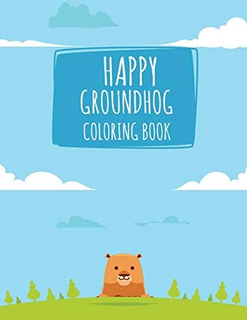 Happy Groundhog Coloring Book: Funny Groundhog Animal Coloring book Great Gift for Birthday Party To Boys & Girls, Ages 4-8
