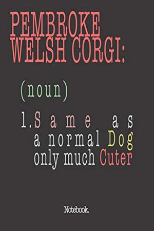 Pembroke Welsh Corgi (noun) 1. Same As A Normal Dog Only Much Cuter: Notebook