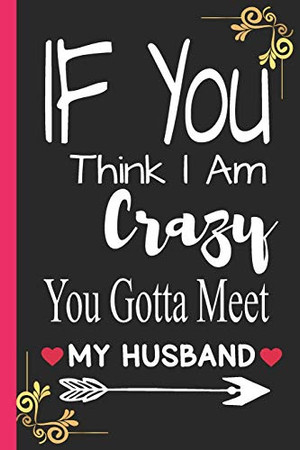 IF You think I am crazy you gotta meet my husband: a funny cute college ruled composition notebook, 6 x 9, 120 pages