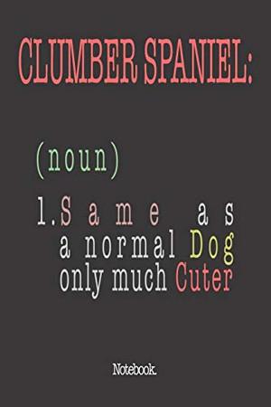 Clumber Spaniel (noun) 1. Same As A Normal Dog Only Much Cuter: Notebook