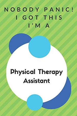 Nobody Panic! I Got This I'm A Physical Therapy Assistant: Funny Green And White Physical Therapy Assistant Poison...Physical Therapy Assistant Appreciation Notebook