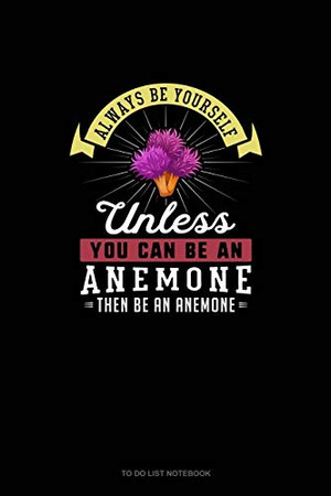 Always Be Yourself Unless You Can Be An Anemone Then Be An Anemone: To Do List Notebook