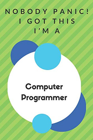 Nobody Panic! I Got This I'm A Computer Programmer: Funny Green And White Computer Programmer Gift...Computer Programmer Appreciation Notebook