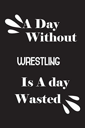 A day without wrestling is a day wasted