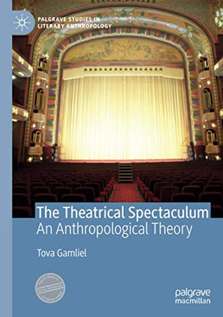 The Theatrical Spectaculum: An Anthropological Theory (Palgrave Studies in Literary Anthropology)