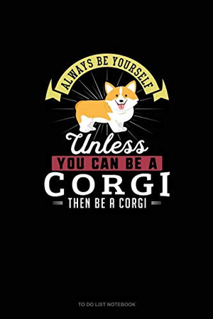 Always Be Yourself Unless You Can Be A Corgi Then Be A Corgi: To Do List Notebook