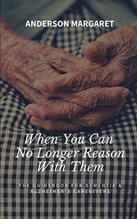 When You Can No Longer Reason With Them: The Guidebook For Dementia & Alzheimer's Caregivers