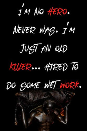 I'm no hero. Never was. I'm just an old killer... hired to do some wet work.: Things I Want To Say at Work But Can't