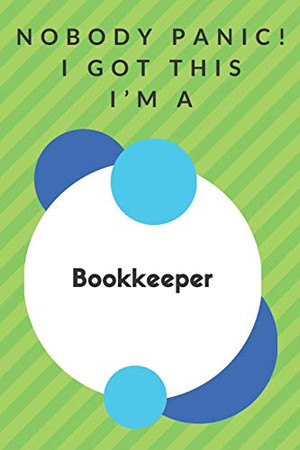 Nobody Panic! I Got This I'm A Bookkeeper: Funny Green And White Bookkeeper Gift...Bookkeeper Appreciation Notebook