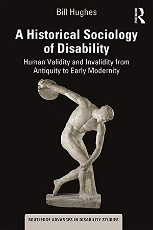 A Historical Sociology of Disability: Human Validity and Invalidity from Antiquity to Early Modernity (Routledge Advances in Disability Studies)