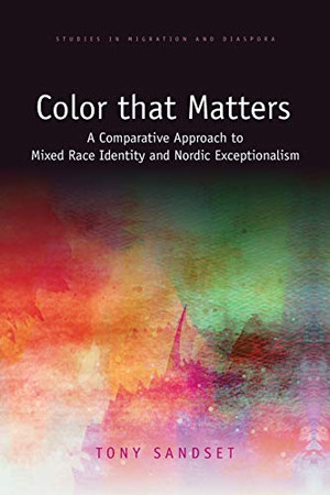Color that Matters: A Comparative Approach to Mixed Race Identity and Nordic Exceptionalism (Studies in Migration and Diaspora)