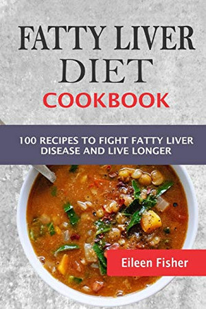Fatty Liver Diet Cookbook: 100 Recipes To Fight Fatty Liver Disease And Live Longer