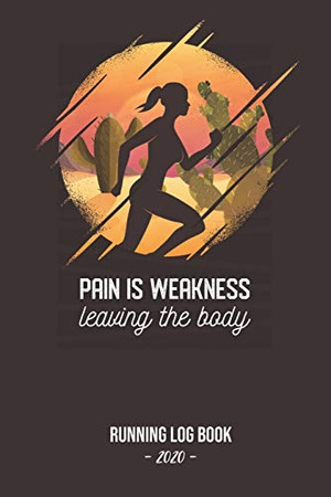 Running Log Book 2020 Pain Is Weakness Leaving The Body: Log book for keeping track of your runs in 2020 and beyond. Day by day record calendar for monthly and yearly workout planning.