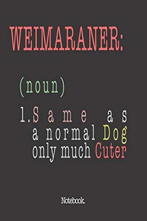 Weimaraner (noun) 1. Same As A Normal Dog Only Much Cuter: Notebook