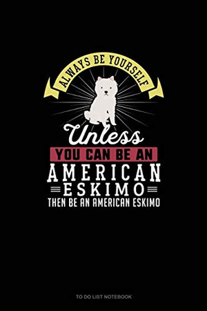 Always Be Yourself Unless You Can Be An American Eskimo Then Be An American Eskimo: To Do List Notebook